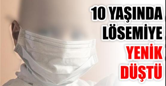 10 YAŞINDA LÖSEMİYE YENİK DÜŞTÜ