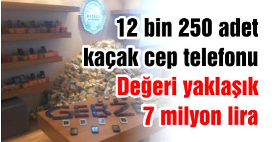 12 bin 250 adet kaçak cep telefonu