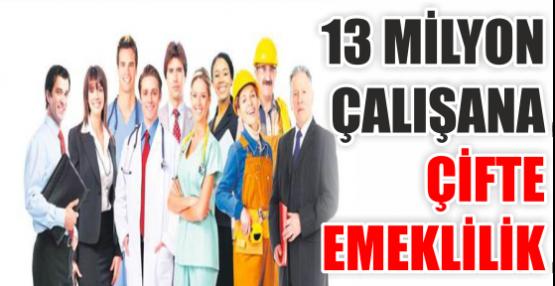 13 MİLYON ÇALIŞANA ÇİFTE EMEKLİLİK