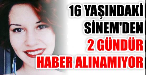 16 YAŞINDAKİ SİNEM'DEN 2 GÜNDÜR HABER ALINAMIYOR