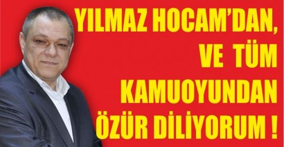 YILMAZ HOCAMDAN VE TÜM KAMUOYUNDAN ÖZÜR DİLİYORUM..!
