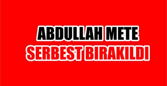 ABDULLAH METE SERBEST BIRAKILDI