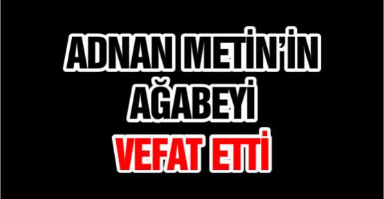 ADNAN METİN'İN AĞABEYİ VEFAT ETTİ