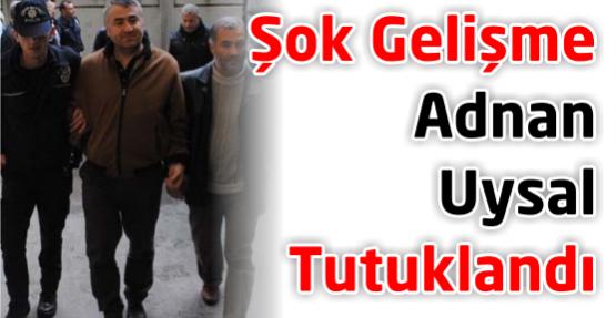 Adnan Uysal tutuklandı!