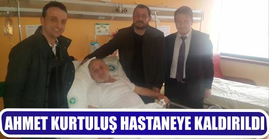 AHMET KURTULUŞ HASTANEYE KALDIRILDI