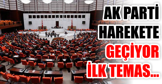 AK PARTİ HAREKETE GEÇİYOR İLK TEMAS...