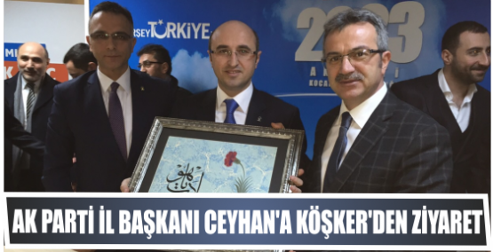 AK PARTİ İL BAŞKANI CEYHAN'A KÖŞKER'DEN HAYIRLI OLSUN ZİYARETİ