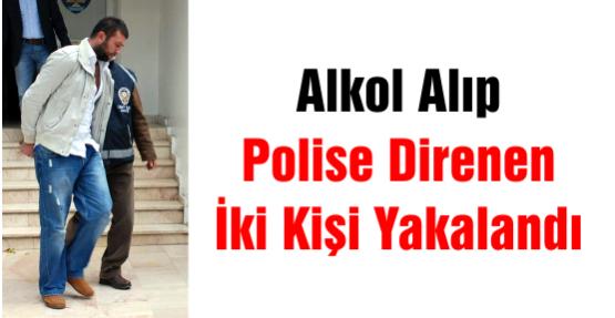 Alkol Alıp Polise Direnen İki Kişi Yakalandı