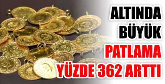 ALTINDA  BÜYÜK  PATLAMA YÜZDE 362 ARTTI