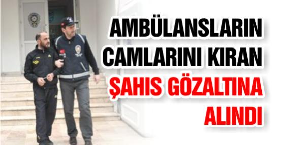 Ambülansların Camlarını Kıran Şahıs Gözaltına Alındı