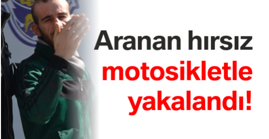 Aranan hırsız motosikletle yakalandı!
