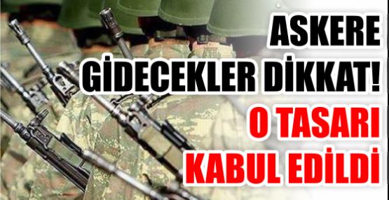 ASKERE GİDECEKLER DİKKAT! O TASARI KABUL EDİLDİ