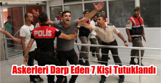 ASKERLERİ DARP EDEN 7 KİŞİ TUTUKLANDI