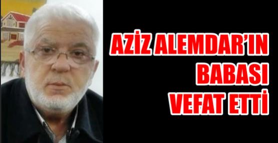 AZİZ ALEMDAR'IN BABASI VEFAT ETTİ
