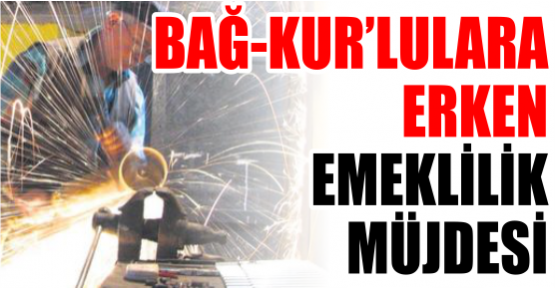 Bağ-Kur'lulara erken emeklilik..
