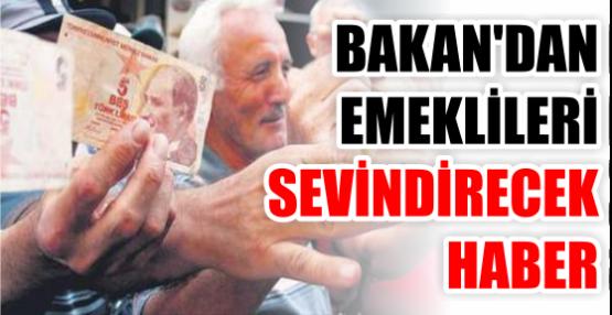 BAKAN'DAN EMEKLİLERİ SEVİNDİRECEK HABER