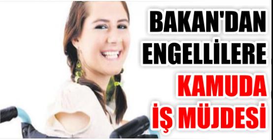 BAKAN'DAN ENGELLİLERE KAMUDA İŞ MÜJDESİ