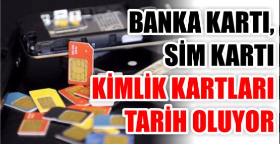 BANKA KARTI, SİM KARTI KİMLİK KARTLARI TARİH OLUYOR