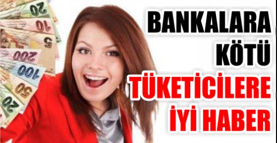 BANKALARA KÖTÜ TÜKETİCİLERE İYİ HABER