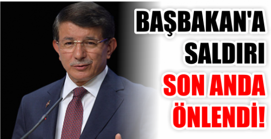 BAŞBAKAN'A SALDIRI SON ANDA ÖNLENDİ!