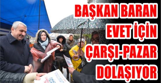 Başkan Baran, evet için çarşı-pazar dolaşıyor