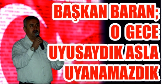 Başkan Baran;   O gece uyusaydık  asla uyanamazdık