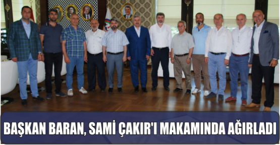 BAŞKAN BARAN, SAMİ ÇAKIR'I MAKAMINDA AĞIRLADI