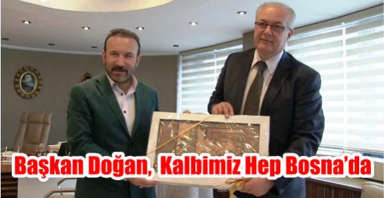 BAŞKAN DOĞAN,  KALBİMİZ HEP BOSNA'DA