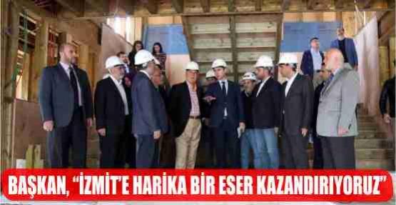 """BAŞKAN, """"İZMİT'E HARİKA BİR ESER KAZANDIRIYORUZ"""""""