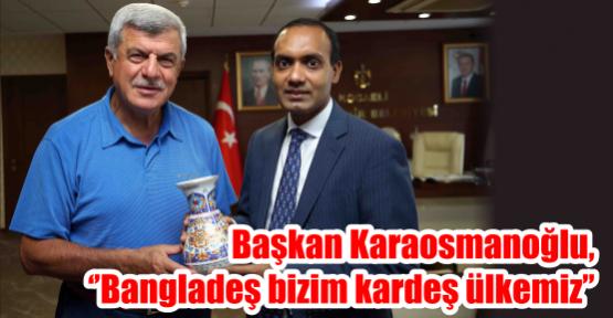 Başkan Karaosmanoğlu, ''Bangladeş bizim kardeş ülkemiz''