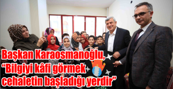 Başkan Karaosmanoğlu, 'Bilgiyi kâfi görmek cehaletin başladığı yerdir'
