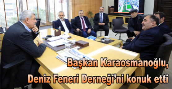 Başkan Karaosmanoğlu, Deniz Feneri Derneğini konuk etti