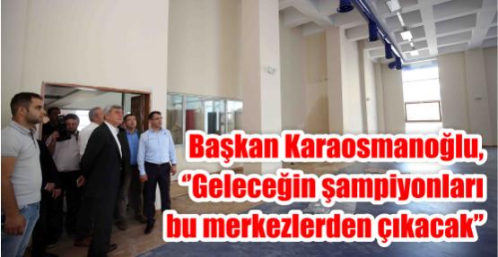 Başkan Karaosmanoğlu, ''Geleceğin şampiyonları bu merkezlerden çıkacak''