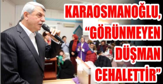 Başkan Karaosmanoğlu, ''Görünmeyen düşman cehalettir''