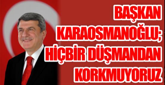 Başkan Karaosmanoğlu; Hiçbir düşmandan korkmuyoruz!