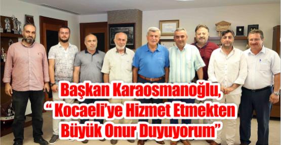 """Başkan Karaosmanoğlu, """"Kocaeli'ye hizmet etmekten büyük onur duyuyorum"""""""