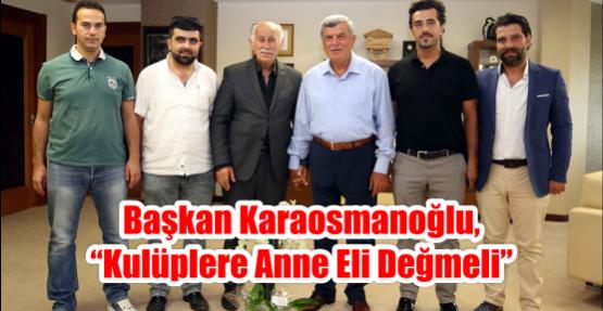 """Başkan Karaosmanoğlu, """"Kulüplere anne eli değmeli"""""""