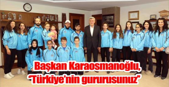 Başkan Karaosmanoğlu, ''Türkiye'nin gururusunuz''