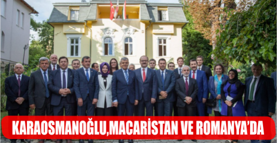BAŞKAN KARAOSMANOĞLU,MACARİSTAN VE ROMANYA'DA RESMİ TEMASLARDA BULUNDU