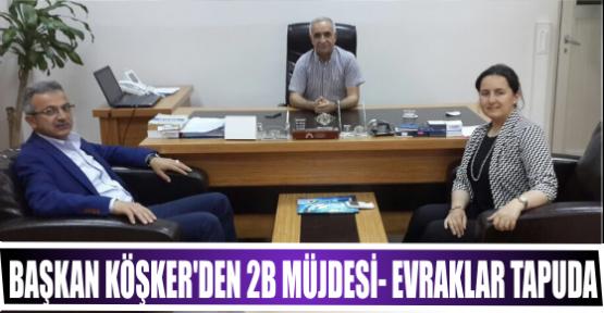 BAŞKAN KÖŞKER'DEN 2B MÜJDESİ- EVRAKLAR TAPUDA