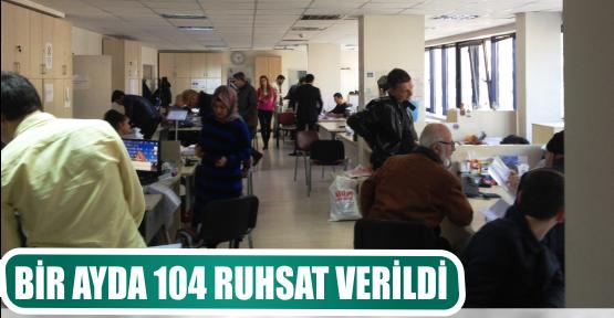 BİR AYDA 104 RUHSAT VERİLDİ
