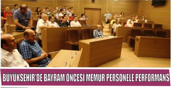 BÜYÜKŞEHİR'DE BAYRAM ÖNCESİ MEMUR PERSONELE PERFORMANS