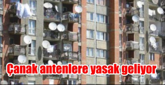 Çanak antenlere yasak geliyor