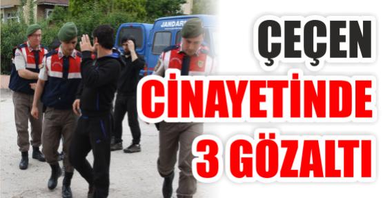 ÇEÇEN CİNAYETİNDE 3 GÖZALTI..