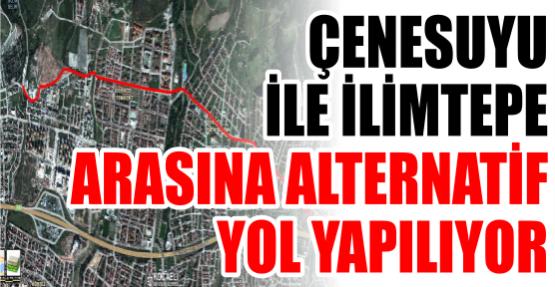 ÇENESUYU İLE İLİMTEPE ARASINA ALTERNATİF YOL YAPILIYOR