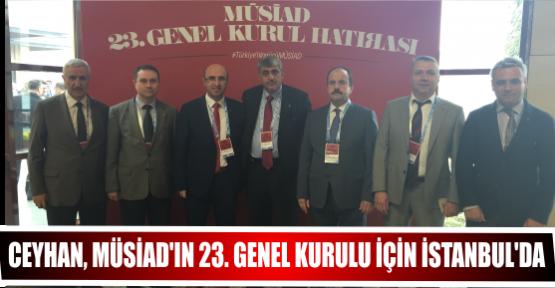 CEYHAN, MÜSİAD'IN 23. GENEL KURULU İÇİN İSTANBUL'DA