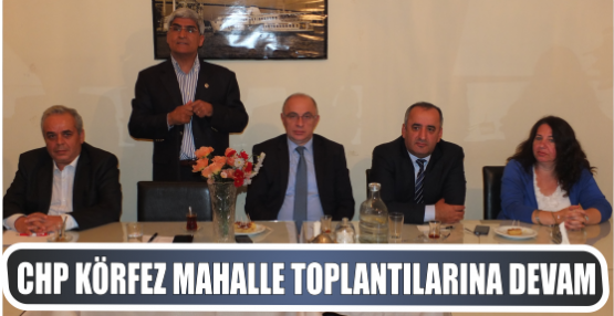 CHP Körfez Mahalle toplantılarını devam Ettiriyor