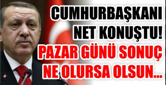 CUMHURBAŞKANI NET KONUŞTU! PAZAR GÜNÜ SONUÇ  NE OLURSA OLSUN...