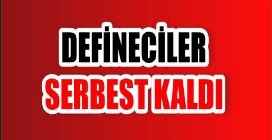 DEFİNECİLER SERBEST KALDI