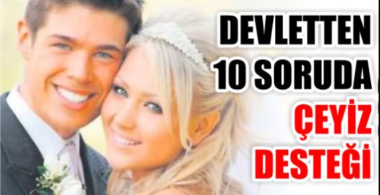 DEVLETTEN 10 SORUDA ÇEYİZ DESTEĞİ